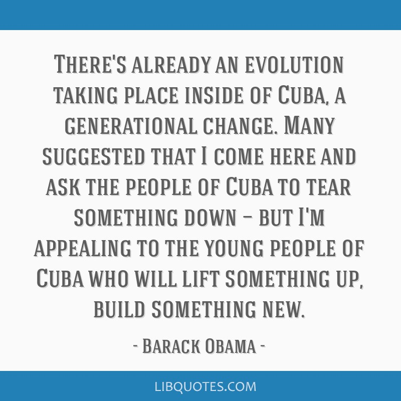 There's already an evolution taking place inside of Cuba, a generational change. Many suggested that I come here and ask the people of Cuba to tear...