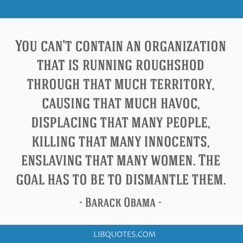 You can't contain an organization that is running roughshod through that much territory, causing that much havoc, displacing that many people,...