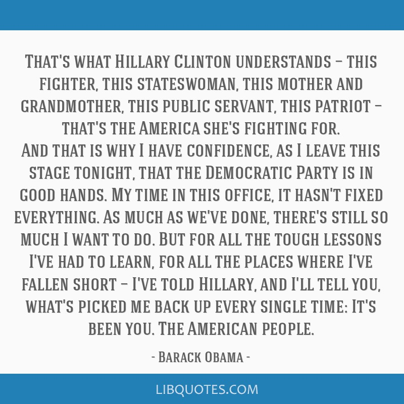 That's what Hillary Clinton understands — this fighter, this stateswoman, this mother and grandmother, this public servant, this patriot — that's ...
