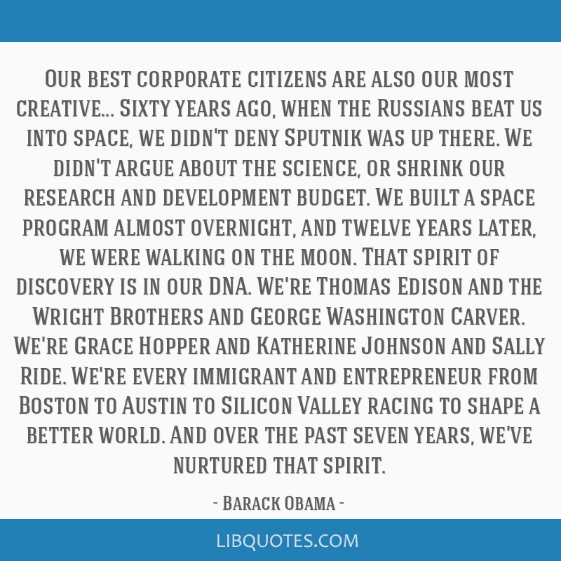 Our best corporate citizens are also our most creative... Sixty years ago, when the Russians beat us into space, we didn't deny Sputnik was up there. ...