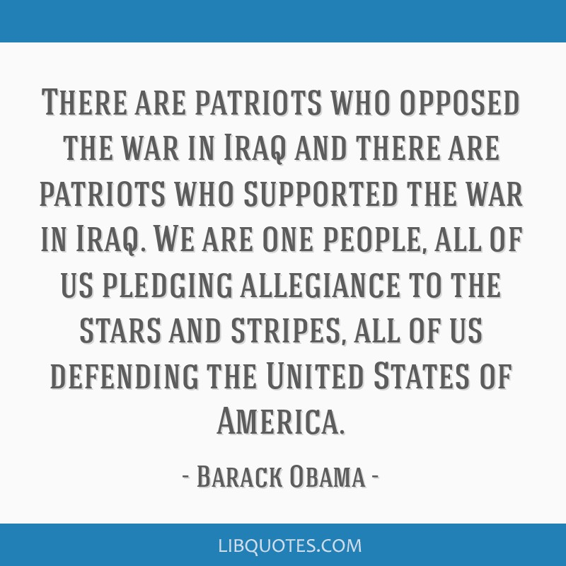 There are patriots who opposed the war in Iraq and there are patriots who supported the war in Iraq. We are one people, all of us pledging allegiance ...