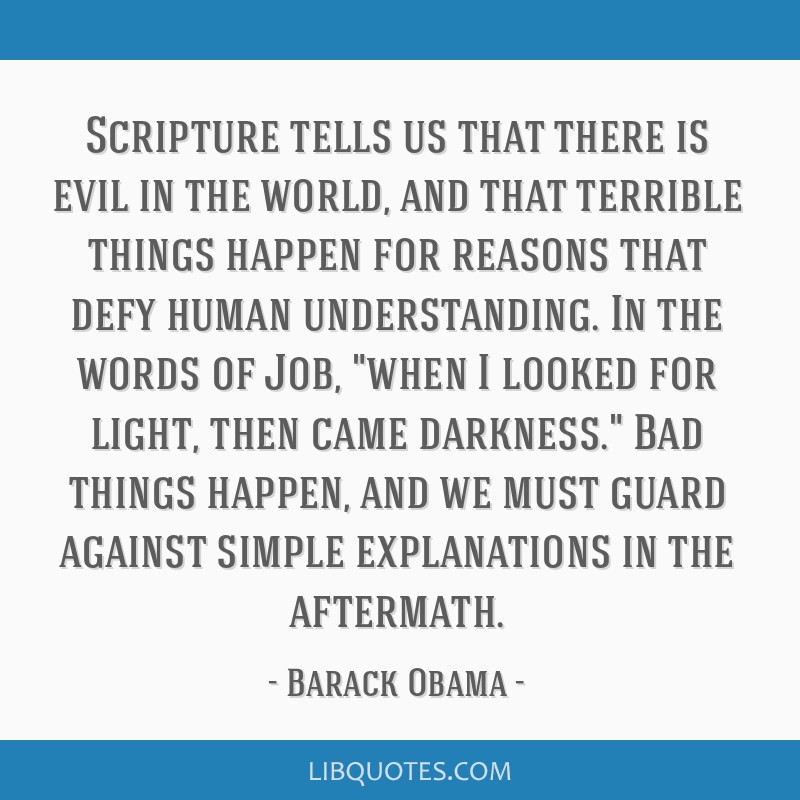Scripture tells us that there is evil in the world, and that terrible things happen for reasons that defy human understanding. In the words of Job,...