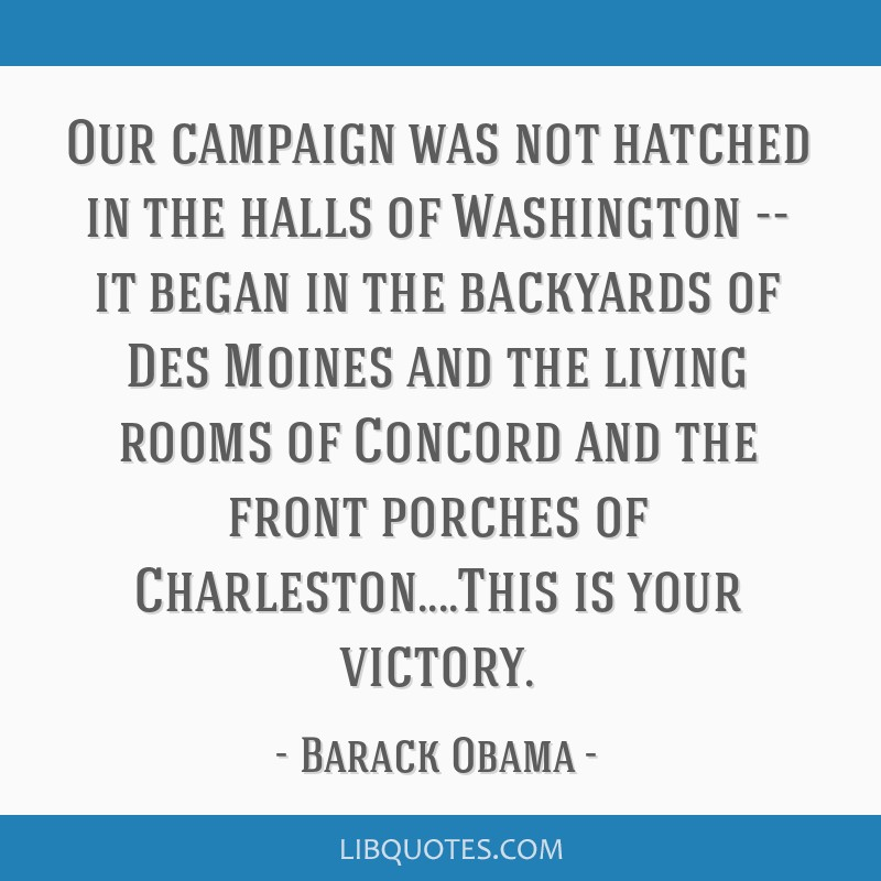 Our campaign was not hatched in the halls of Washington -- it began in the backyards of Des Moines and the living rooms of Concord and the front...