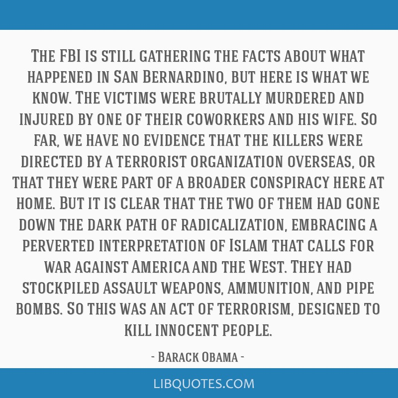 The FBI is still gathering the facts about what happened in San Bernardino, but here is what we know. The victims were brutally murdered and injured...