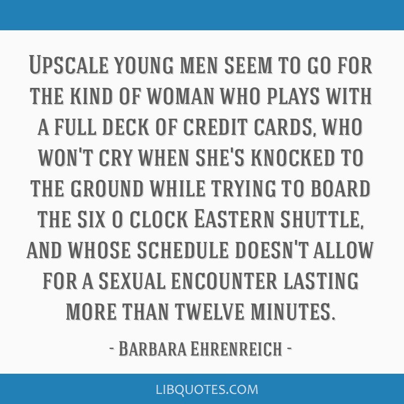 Upscale young men seem to go for the kind of woman who plays with a full deck of credit cards, who won't cry when she's knocked to the ground while...