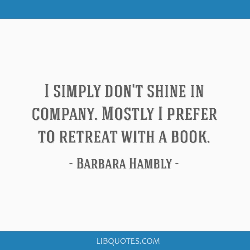 I simply don't shine in company. Mostly I prefer to retreat with a book.