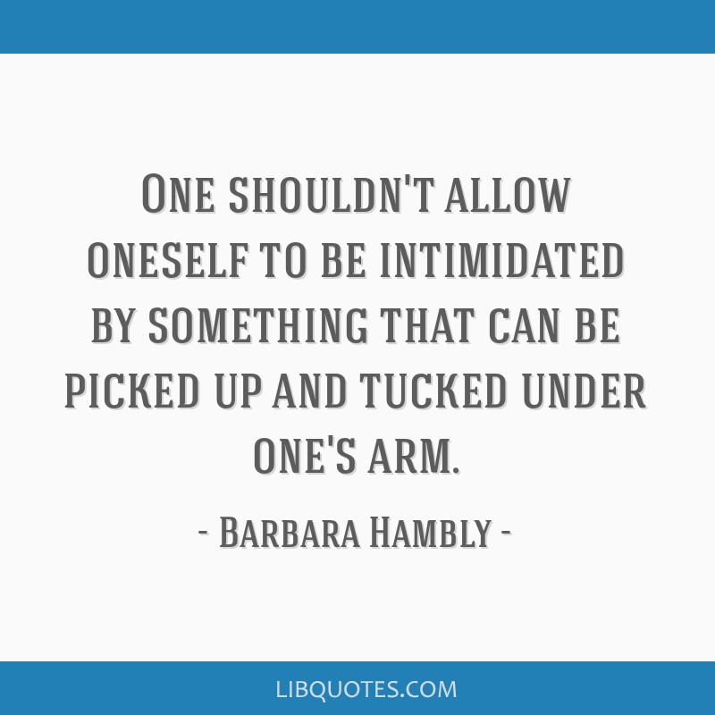 One shouldn't allow oneself to be intimidated by something that can be picked up and tucked under one's arm.