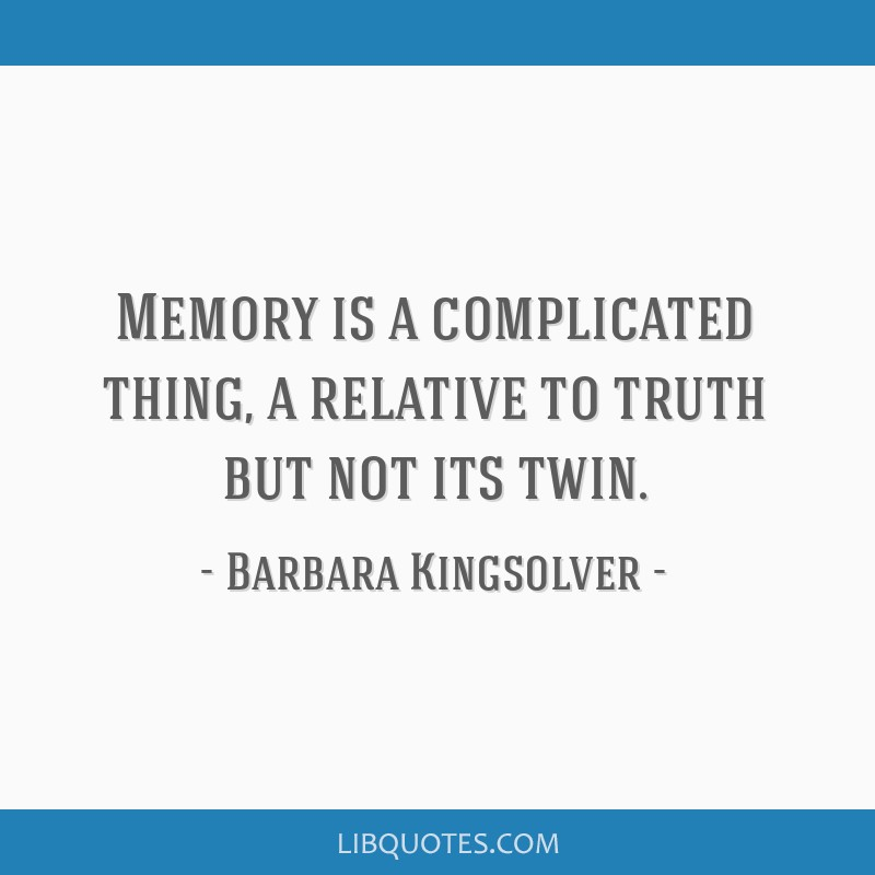 Memory is a complicated thing, a relative to truth but not its twin.