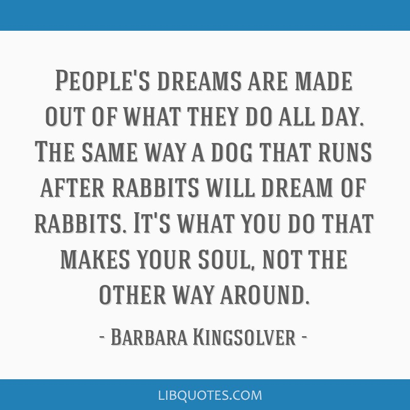 People's dreams are made out of what they do all day. The same way a dog that runs after rabbits will dream of rabbits. It's what you do that makes...