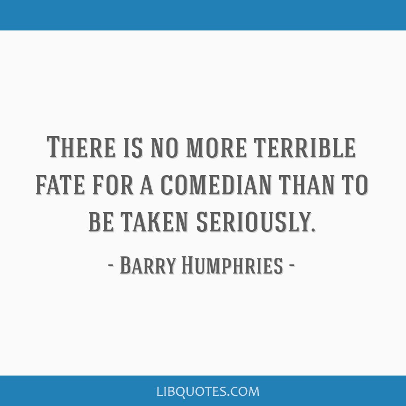 There is no more terrible fate for a comedian than to be taken seriously.