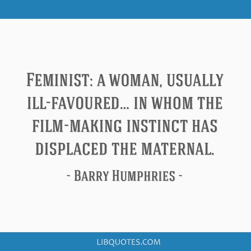 Feminist: a woman, usually ill-favoured... in whom the film-making instinct has displaced the maternal.