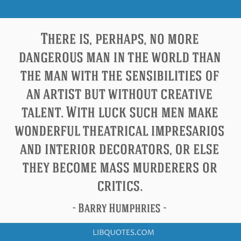 There is, perhaps, no more dangerous man in the world than the man with the sensibilities of an artist but without creative talent. With luck such...