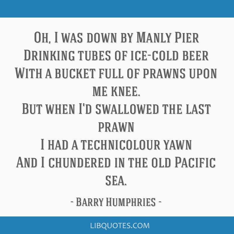 Oh, I was down by Manly Pier Drinking tubes of ice-cold beer With a bucket full of prawns upon me knee. But when I'd swallowed the last prawn I had a ...