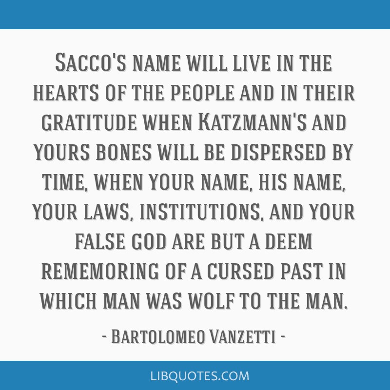 Sacco's name will live in the hearts of the people and in their gratitude when Katzmann's and yours bones will be dispersed by time, when your name,...
