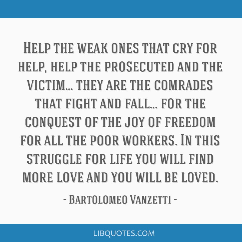 Help the weak ones that cry for help, help the prosecuted and the victim... they are the comrades that fight and fall... for the conquest of the joy...