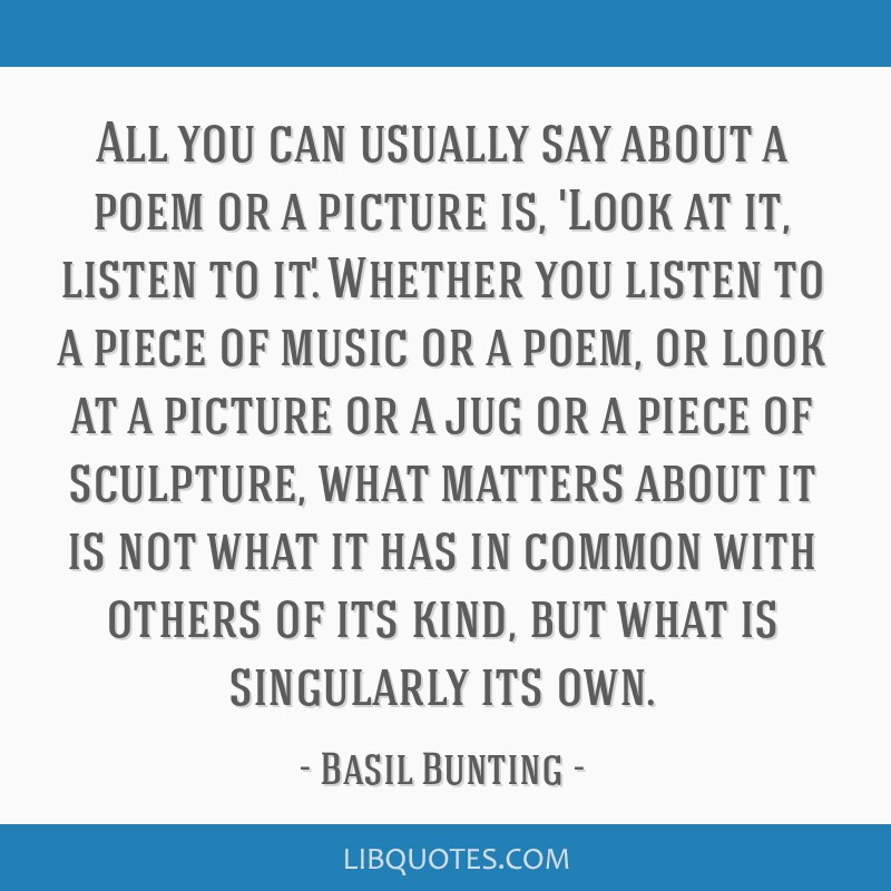 All you can usually say about a poem or a picture is, 'Look at it, listen to it.' Whether you listen to a piece of music or a poem, or look at a...