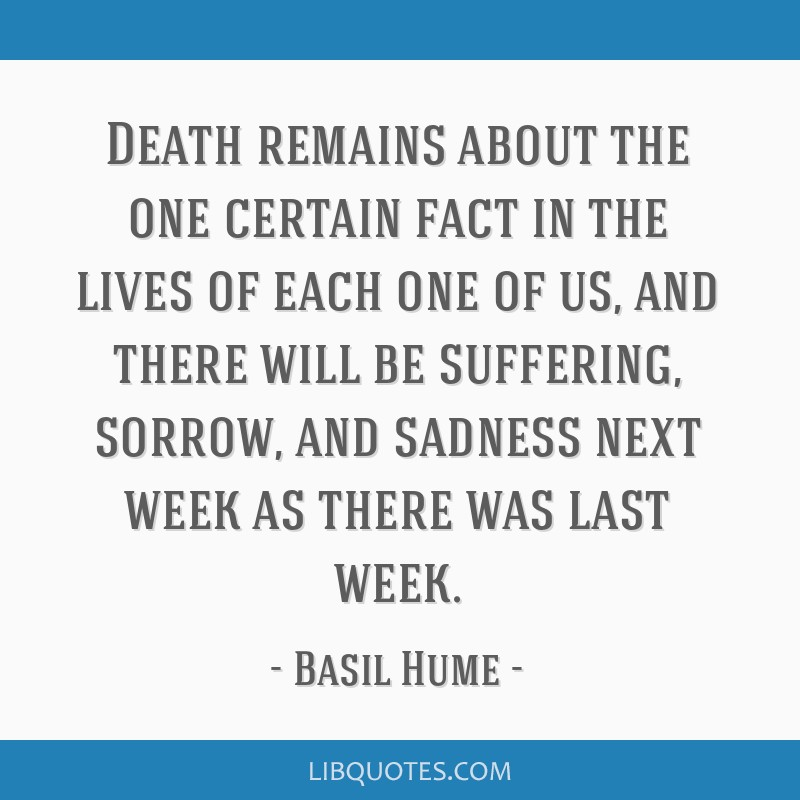 Death remains about the one certain fact in the lives of each one of us, and there will be suffering, sorrow, and sadness next week as there was last ...