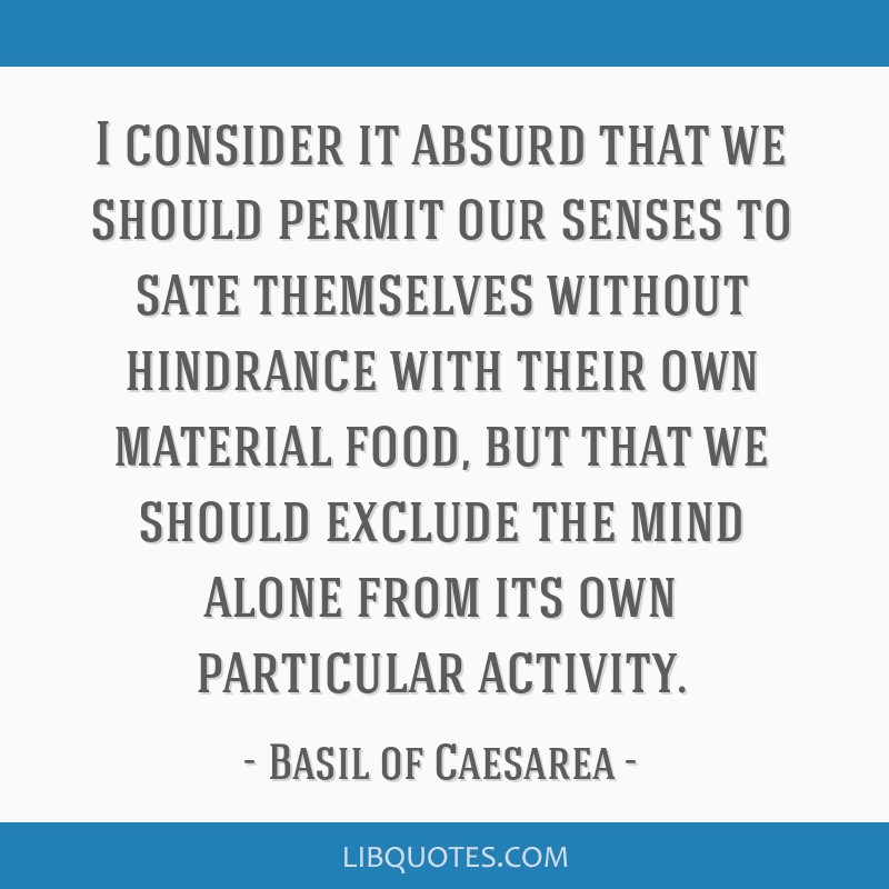 I consider it absurd that we should permit our senses to sate themselves without hindrance with their own material food, but that we should exclude...