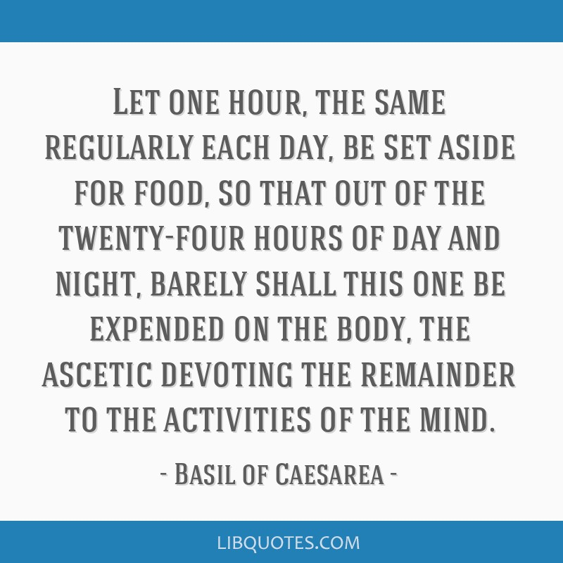 Let one hour, the same regularly each day, be set aside for food, so that out of the twenty-four hours of day and night, barely shall this one be...