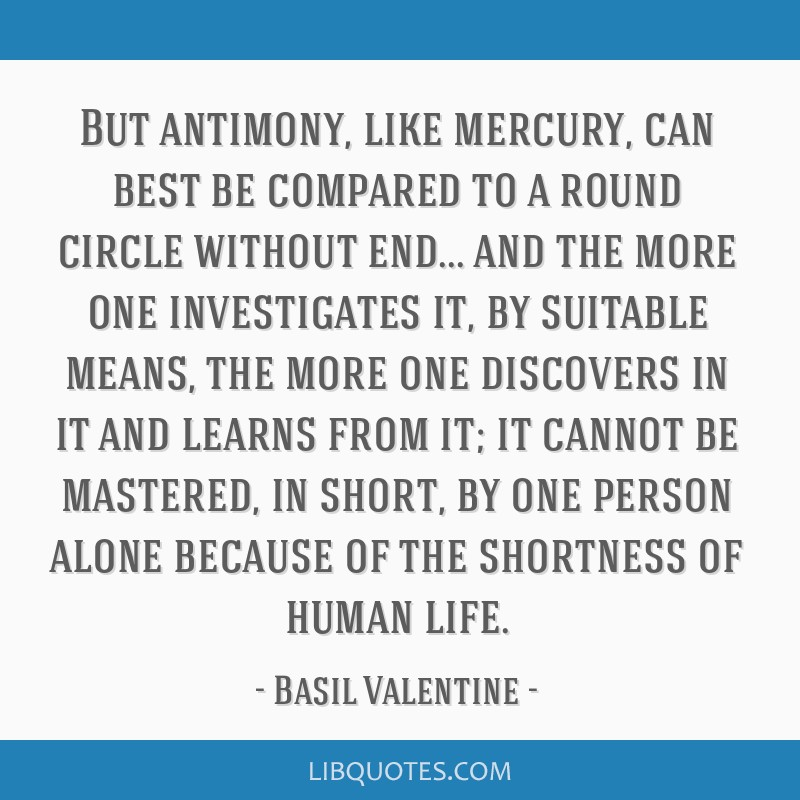 But antimony, like mercury, can best be compared to a round circle without end... and the more one investigates it, by suitable means, the more one...