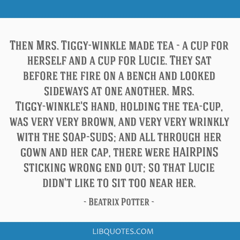 Then Mrs. Tiggy-winkle made tea - a cup for herself and a cup for Lucie. They sat before the fire on a bench and looked sideways at one another. Mrs. ...