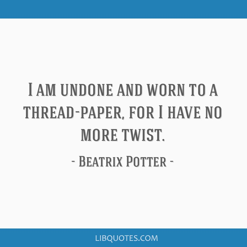 I am undone and worn to a thread-paper, for I have no more twist.