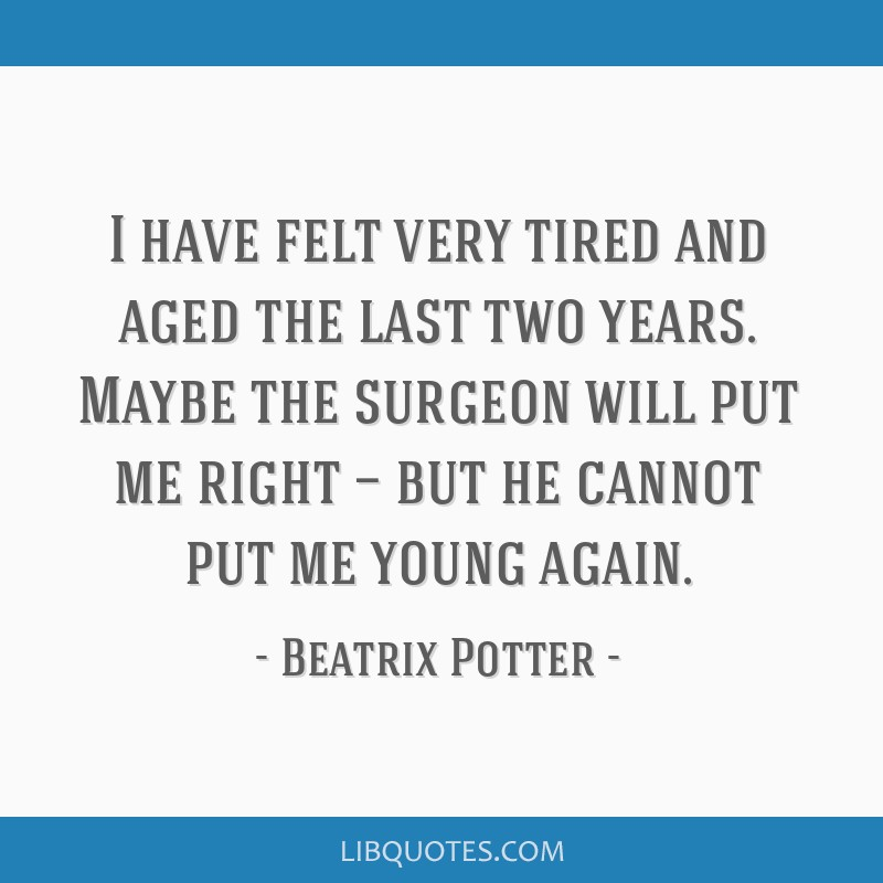 I have felt very tired and aged the last two years. Maybe the surgeon will put me right — but he cannot put me young again.
