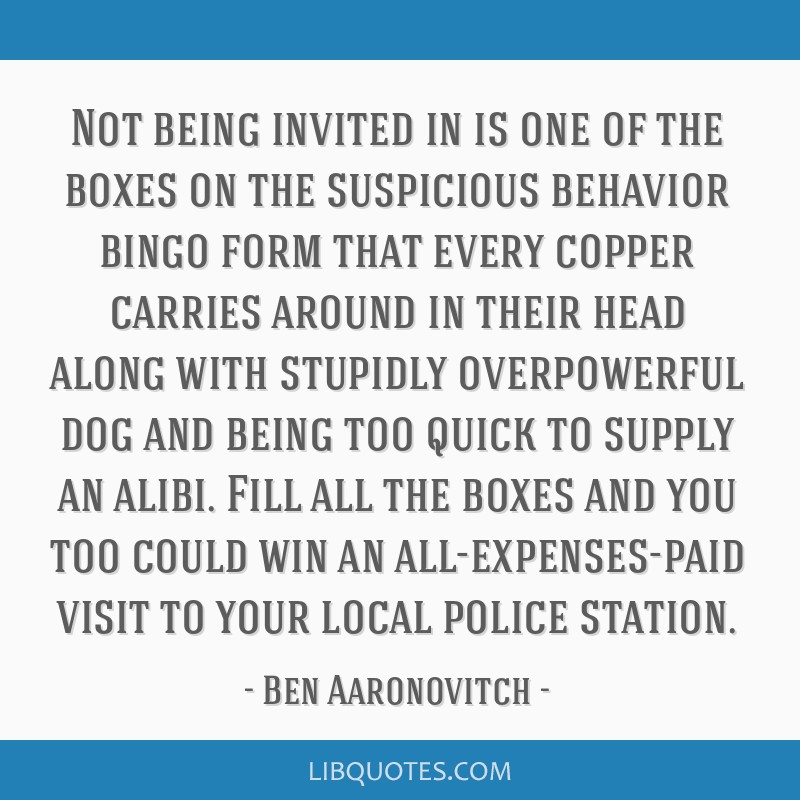 Not being invited in is one of the boxes on the suspicious behavior bingo form that every copper carries around in their head along with stupidly...