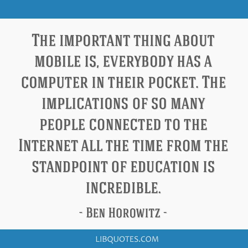 The important thing about mobile is, everybody has a computer in their pocket. The implications of so many people connected to the Internet all the...