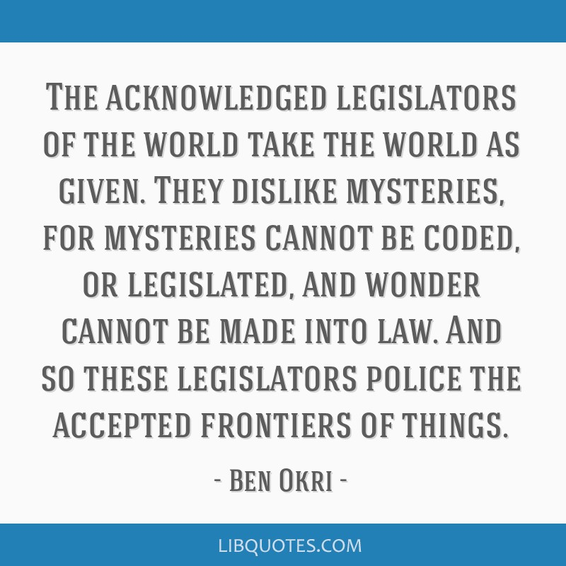 The acknowledged legislators of the world take the world as given. They dislike mysteries, for mysteries cannot be coded, or legislated, and wonder...