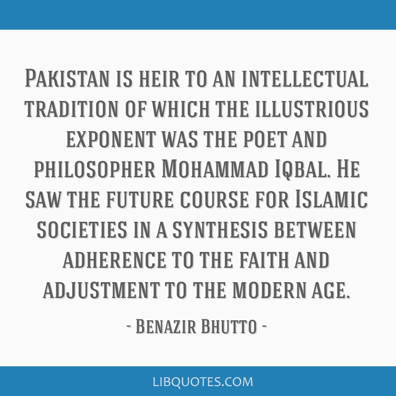 Pakistan is heir to an intellectual tradition of which the illustrious exponent was the poet and philosopher Mohammad Iqbal. He saw the future course ...