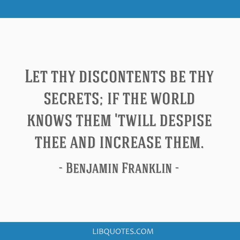 Let thy discontents be thy secrets; if the world knows them 'twill despise thee and increase them.