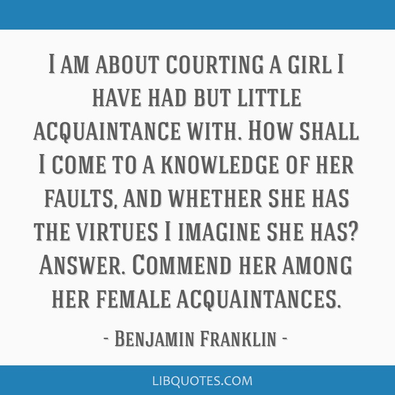 I am about courting a girl I have had but little acquaintance with. How shall I come to a knowledge of her faults, and whether she has the virtues I...