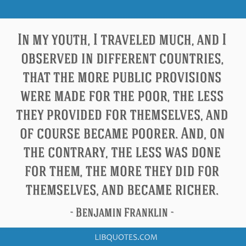 In my youth, I traveled much, and I observed in different countries, that the more public provisions were made for the poor, the less they provided...
