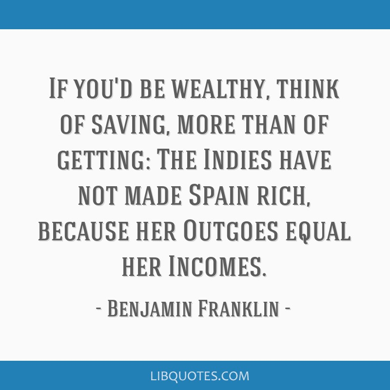If you'd be wealthy, think of saving, more than of getting: The Indies have not made Spain rich, because her Outgoes equal her Incomes.