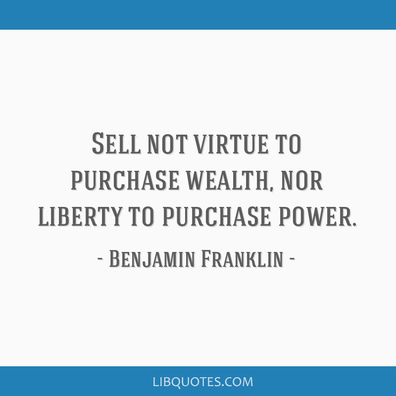 Sell not virtue to purchase wealth, nor liberty to purchase power.