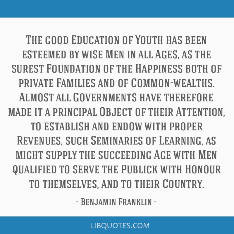 The good Education of Youth has been esteemed by wise Men in all Ages, as the surest Foundation of the Happiness both of private Families and of...