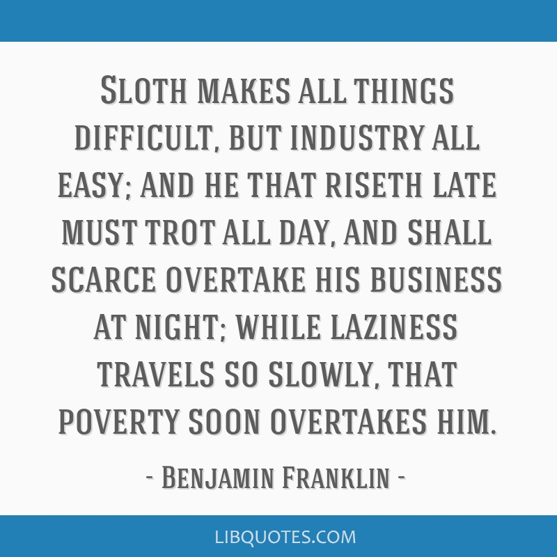 Sloth makes all things difficult, but industry all easy; and he that riseth late must trot all day, and shall scarce overtake his business at night;...