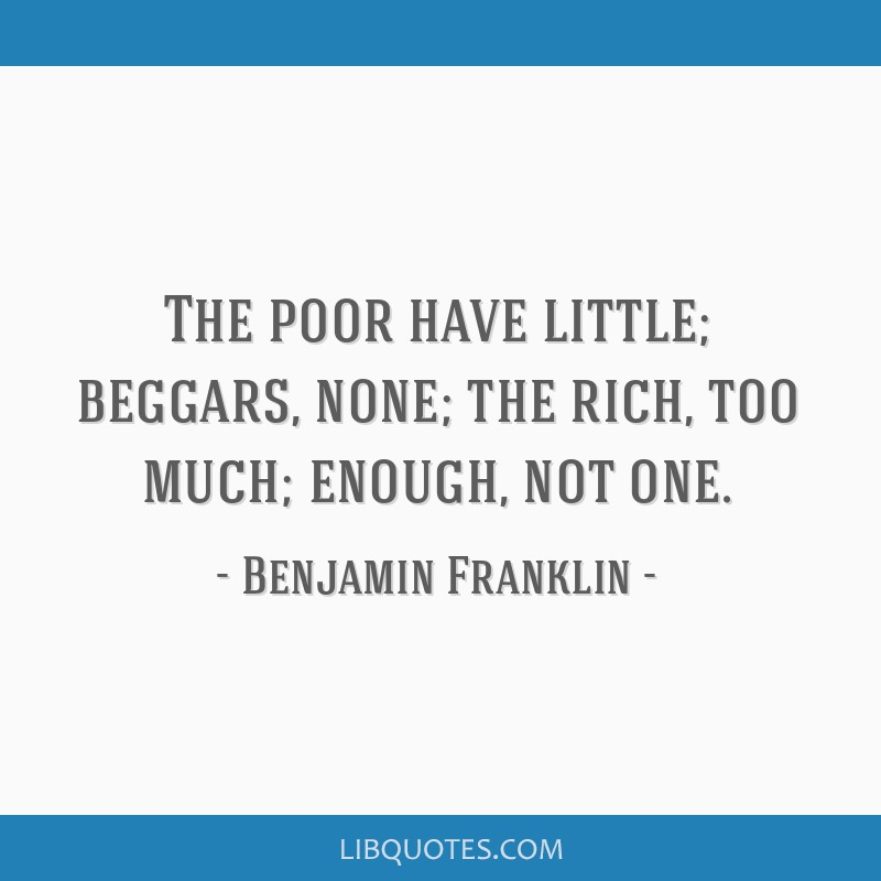 The poor have little; beggars, none; the rich, too much; enough, not one.