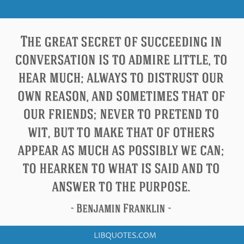The great secret of succeeding in conversation is to admire little, to hear much; always to distrust our own reason, and sometimes that of our...
