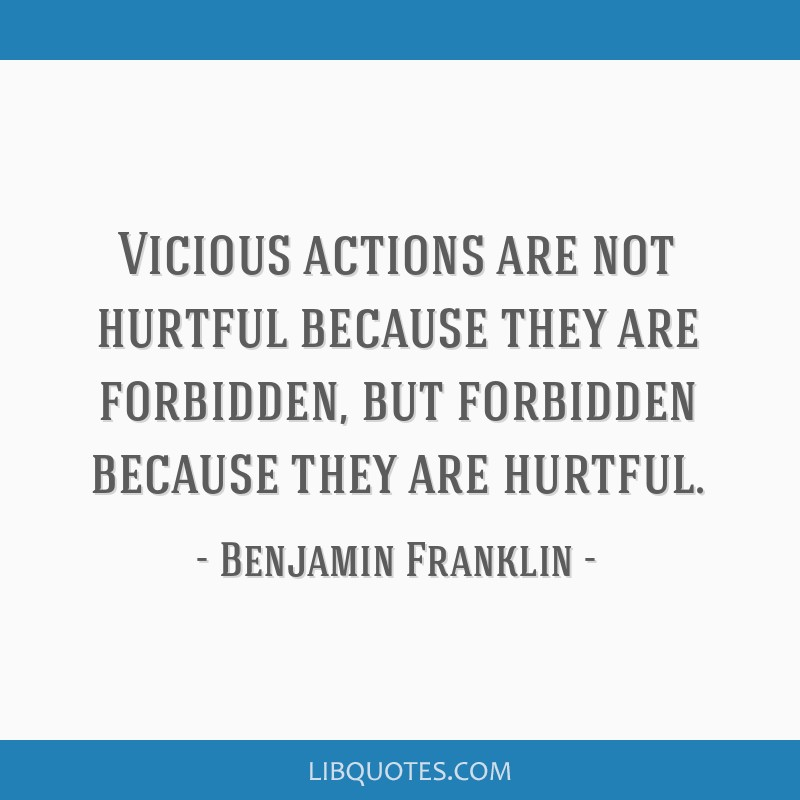 Vicious actions are not hurtful because they are forbidden, but forbidden because they are hurtful.