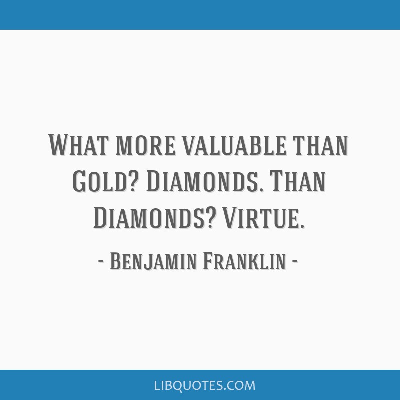 What more valuable than Gold? Diamonds. Than Diamonds? Virtue.