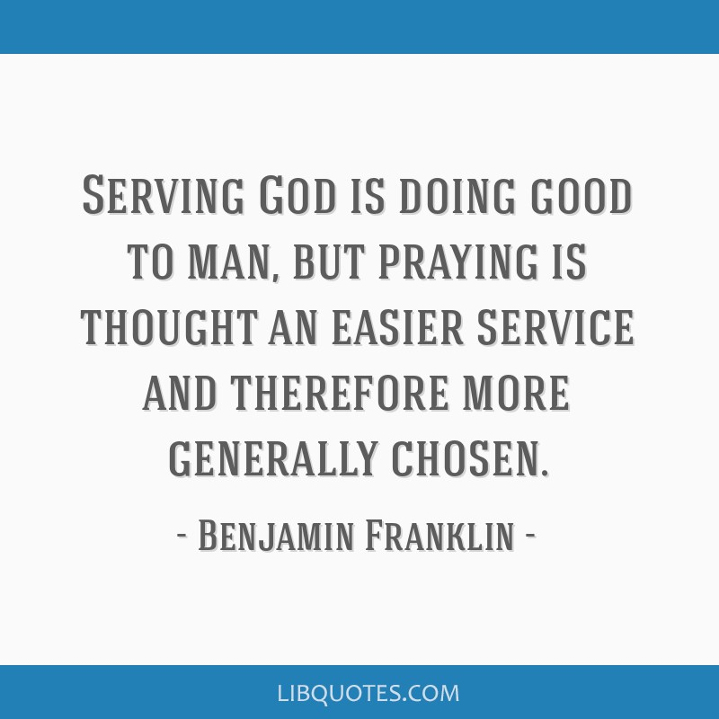Serving God is doing good to man, but praying is thought an easier service and therefore more generally chosen.