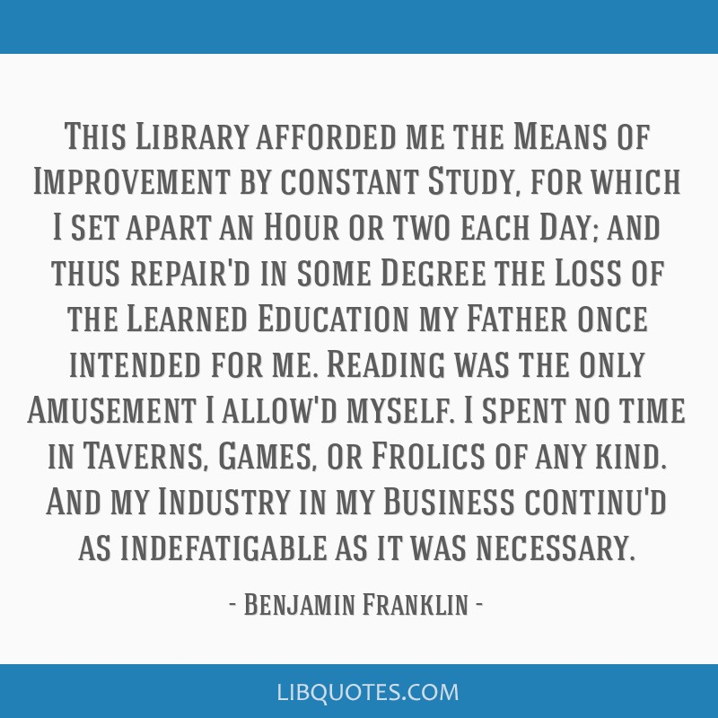 This Library afforded me the Means of Improvement by constant Study, for which I set apart an Hour or two each Day; and thus repair'd in some Degree...