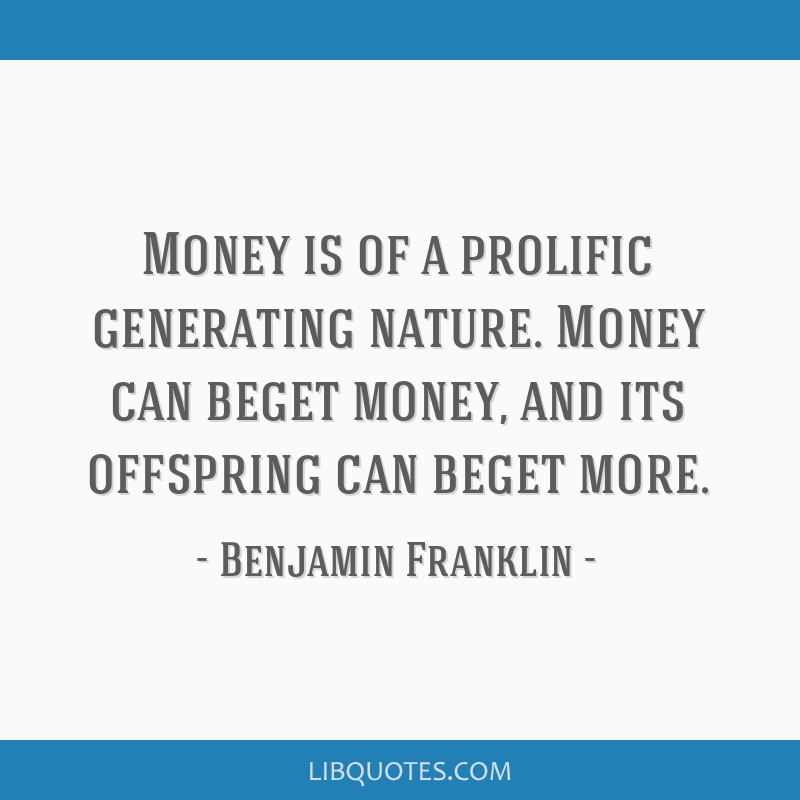 Money is of a prolific generating nature. Money can beget money, and its offspring can beget more.