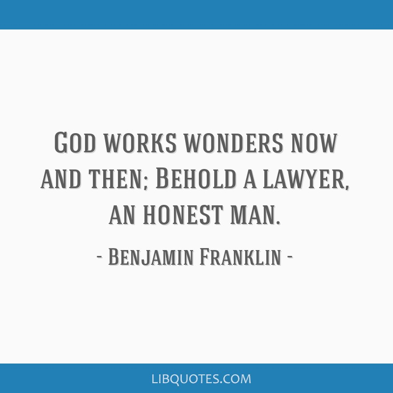 God works wonders now and then; Behold a lawyer, an honest man.