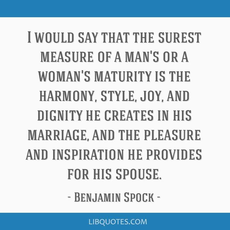 I would say that the surest measure of a man's or a woman's maturity is the harmony, style, joy, and dignity he creates in his marriage, and the...