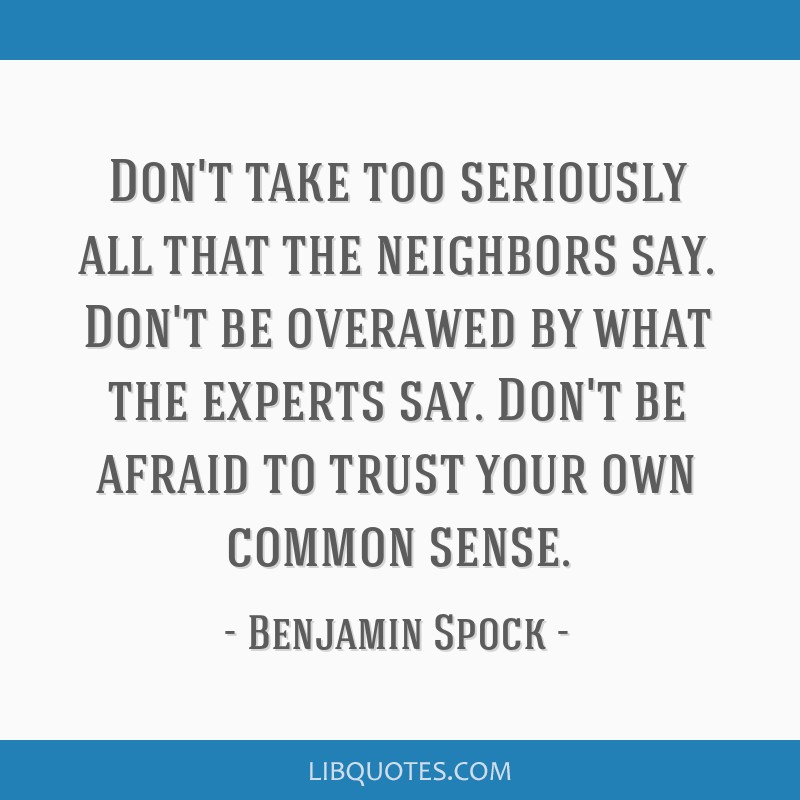Don't take too seriously all that the neighbors say. Don't be overawed by what the experts say. Don't be afraid to trust your own common sense.