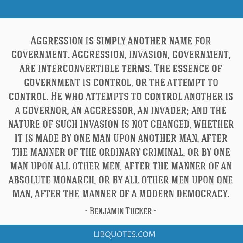 Aggression is simply another name for government. Aggression, invasion, government, are interconvertible terms. The essence of government is control, ...
