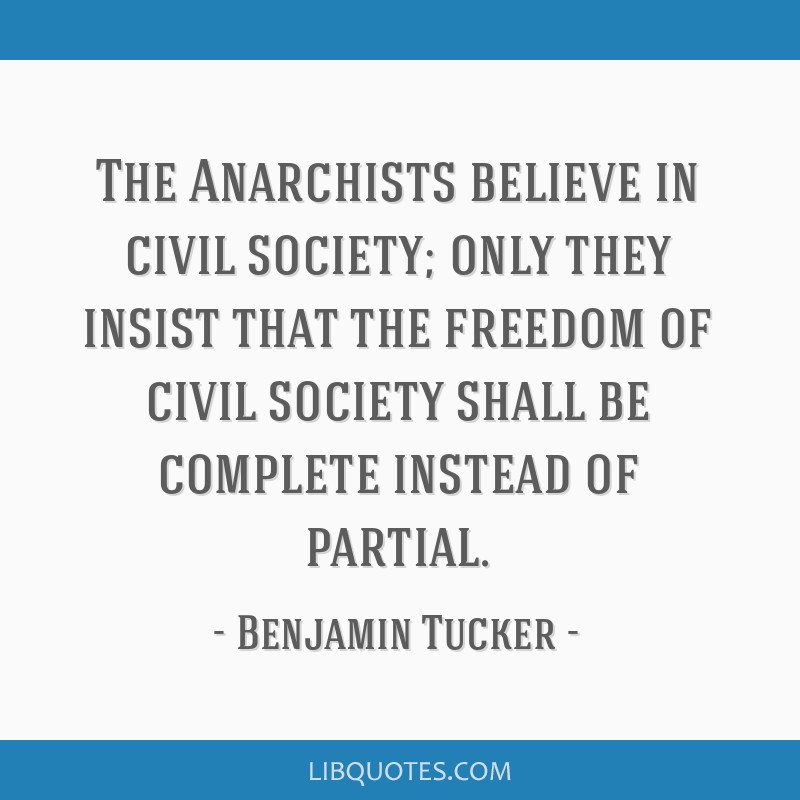 The Anarchists believe in civil society; only they insist that the freedom of civil society shall be complete instead of partial.